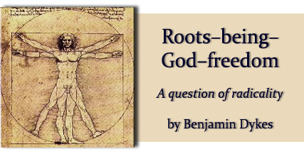 Roots-being-God-freedom; a question of radicality,  by Benjamin Dykes