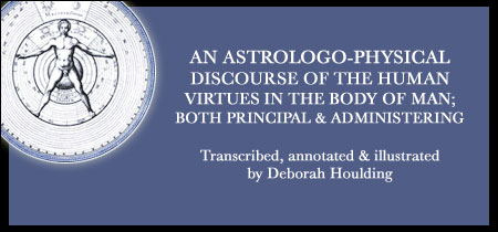 AN ASTROLOGO-PHYSICAL DISCOURSE OF THE HUMAN VIRTUES IN THE BODY OF MAN; BOTH PRINCIPAL AND ADMINISTERING - Transcribed and annotated by Deborah Houlding