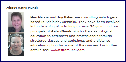 Mari Garcia and Joy Usher are consulting astrologers based in Adelaide, Australia. They have been involved in the teaching of astrology for over 20 years and are principals of Astro Mundi, which offers astrological education to beginners and professionals through structured classes and workshops and a distance education option for some of the courses. For further details see: www.astromundi.com.