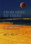 FROM HERE TO THERE: An Astrologer's Guide to Astro-Mapping. Edited by Martin Davis